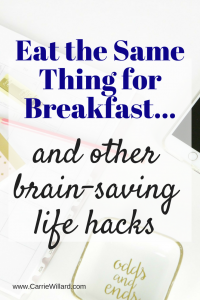 Eat the Same Thing for Breakfast and other brain-saving life hacks